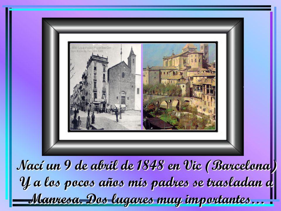 Nací un 9 de abril de 1848 en Vic (Barcelona) Y a los pocos años mis padres se trasladan a Manresa. Dos lugares muy importantes… Nací un 9 de abril de
