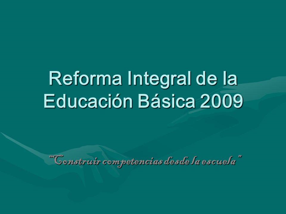 Reforma Integral de la Educación Básica 2009 Construir competencias desde la escuela