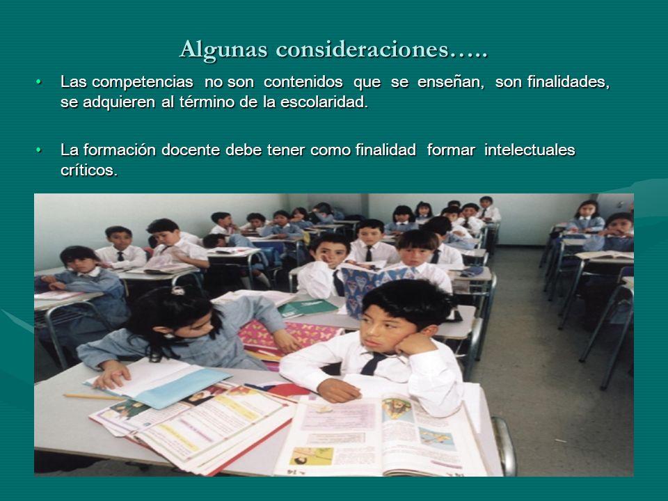 Algunas consideraciones….. Las competencias no son contenidos que se enseñan, son finalidades, se adquieren al término de la escolaridad.Las competenc