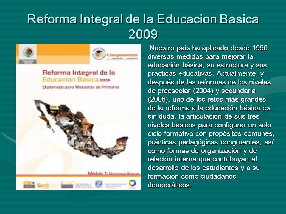 Reforma Integral de la Educacion Basica 2009 Nuestro país ha aplicado desde 1990 diversas medidas para mejorar la educación básica, su estructura y su