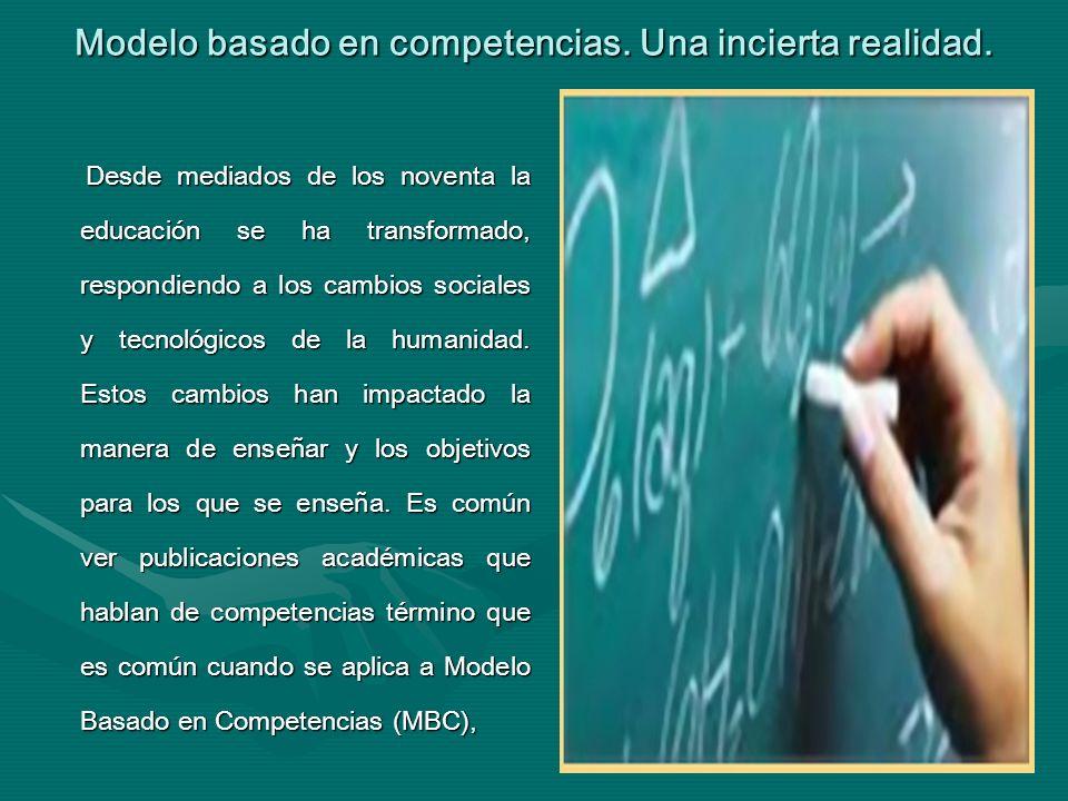 Modelo basado en competencias. Una incierta realidad. Desde mediados de los noventa la educación se ha transformado, respondiendo a los cambios social