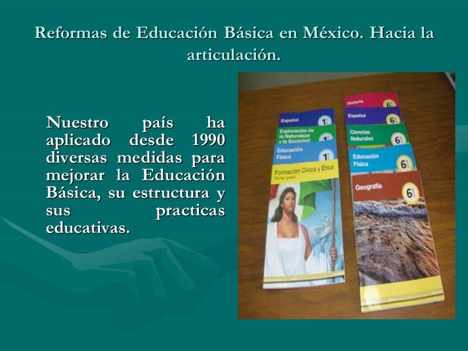 Reformas de Educación Básica en México. Hacia la articulación. Nuestro país ha aplicado desde 1990 diversas medidas para mejorar la Educación Básica,
