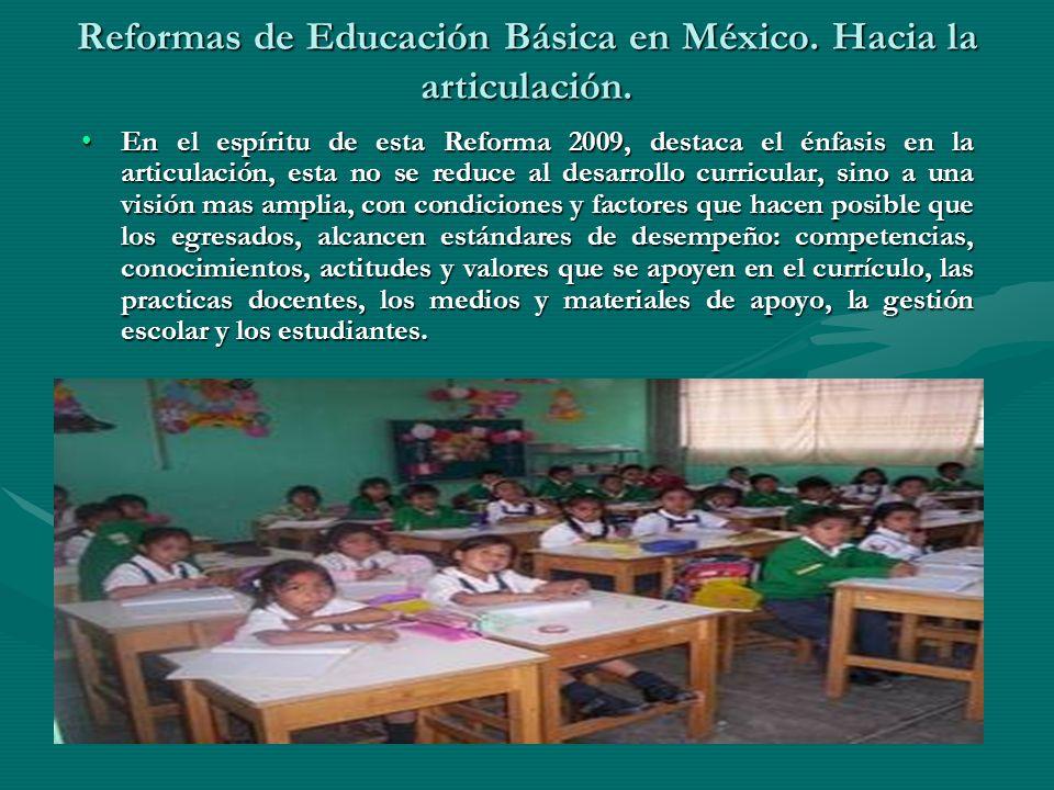Reformas de Educación Básica en México. Hacia la articulación. En el espíritu de esta Reforma 2009, destaca el énfasis en la articulación, esta no se