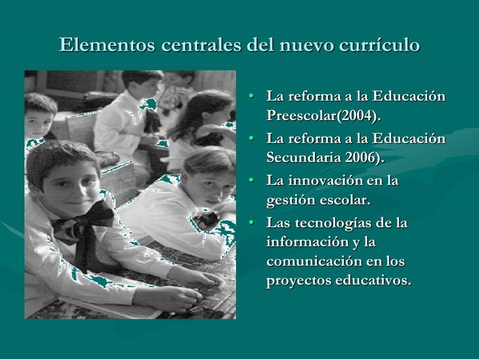Elementos centrales del nuevo currículo La reforma a la Educación Preescolar(2004). La reforma a la Educación Secundaria 2006). La innovación en la ge