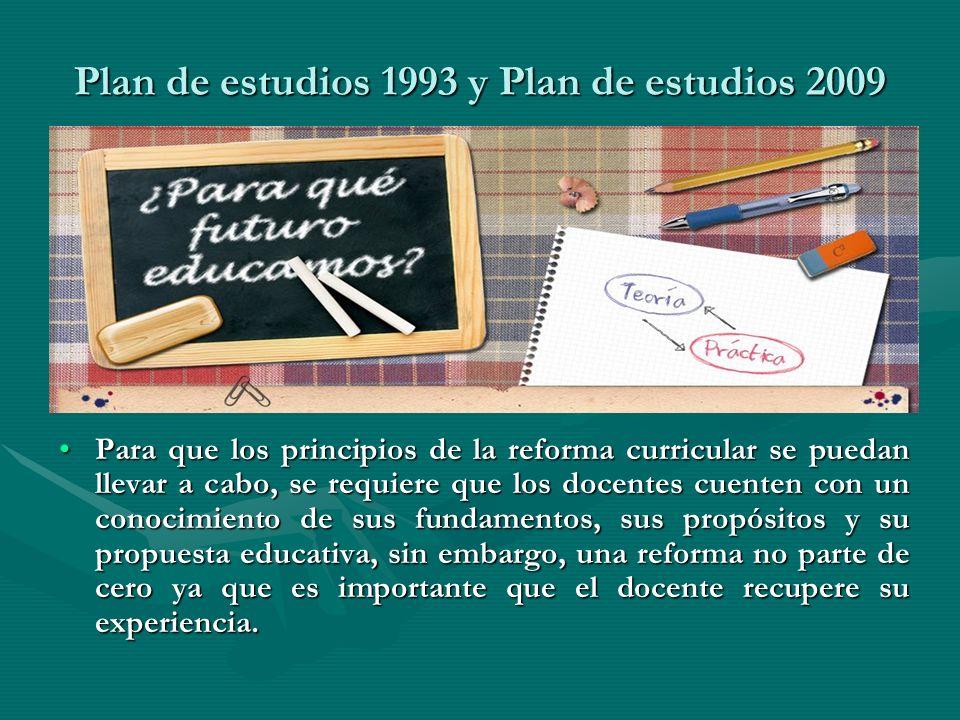 Plan de estudios 1993 y Plan de estudios 2009 Para que los principios de la reforma curricular se puedan llevar a cabo, se requiere que los docentes c