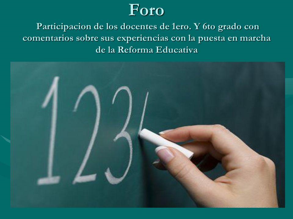 Foro Participacion de los docentes de 1ero. Y 6to grado con comentarios sobre sus experiencias con la puesta en marcha de la Reforma Educativa