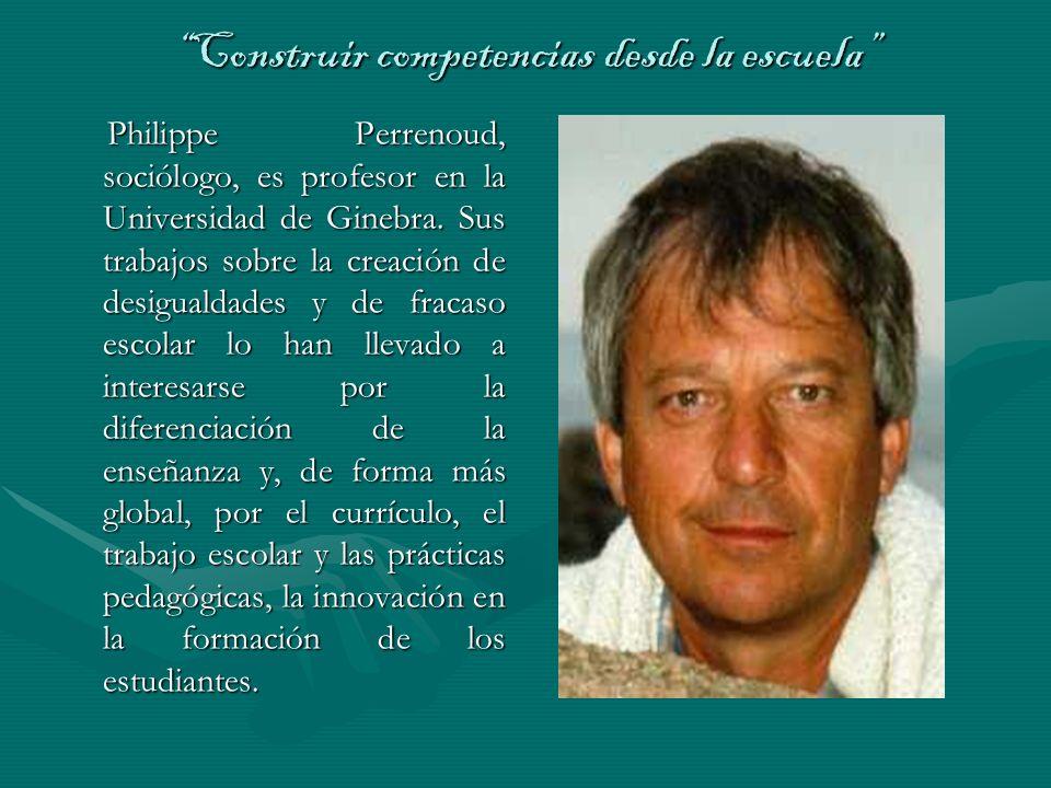 Construir competencias desde la escuela Philippe Perrenoud, sociólogo, es profesor en la Universidad de Ginebra. Sus trabajos sobre la creación de des