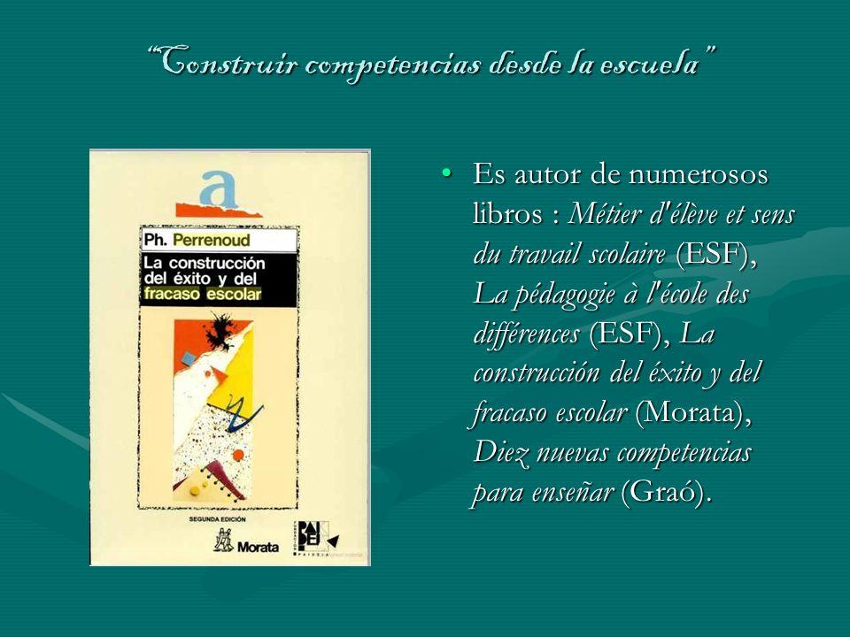 Construir competencias desde la escuelaConstruir competencias desde la escuela Es autor de numerosos libros : Métier d'élève et sens du travail scolai