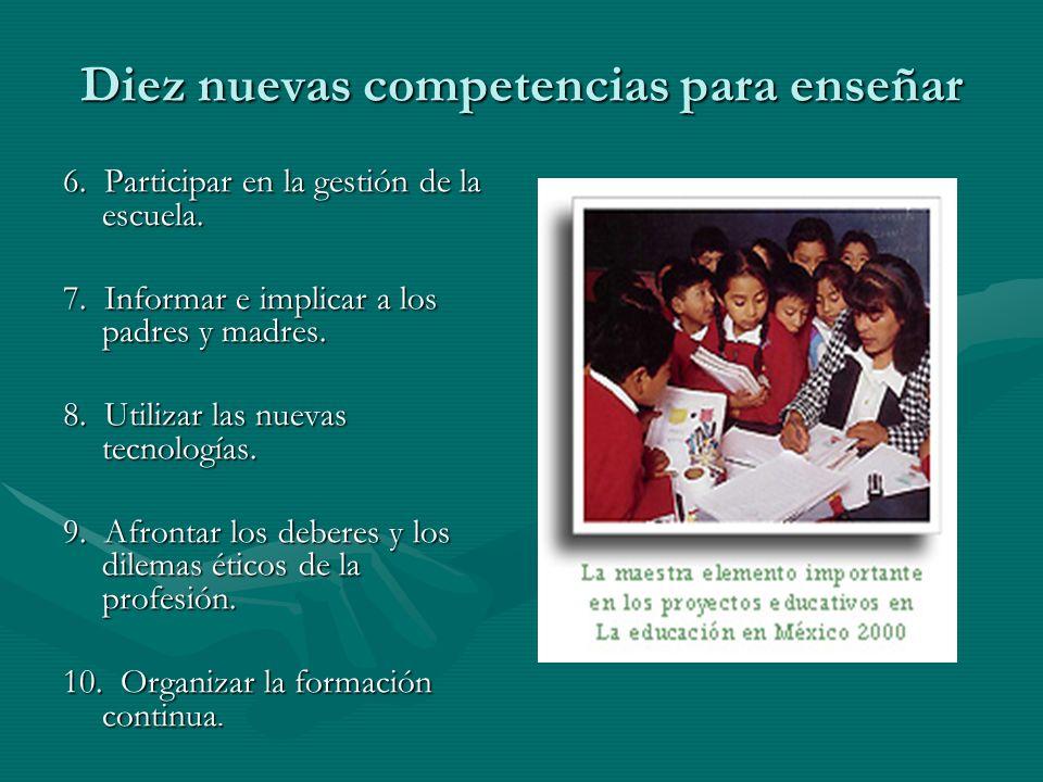 Diez nuevas competencias para enseñar 6. Participar en la gestión de la escuela. 6. Participar en la gestión de la escuela. 7. Informar e implicar a l
