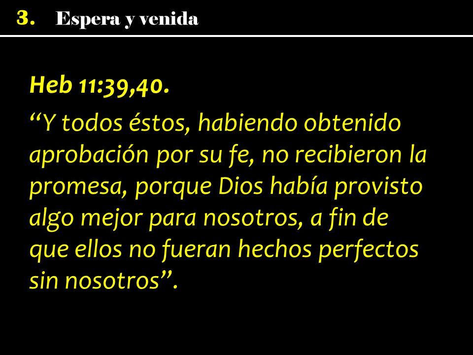 3. Heb 11:39,40. Y todos éstos, habiendo obtenido aprobación por su fe, no recibieron la promesa, porque Dios había provisto algo mejor para nosotros,