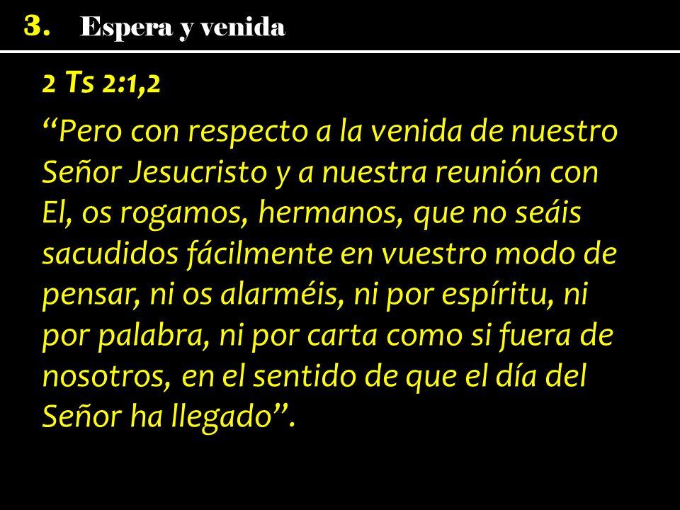 Espera y venida 3. 2 Ts 2:1,2 Pero con respecto a la venida de nuestro Señor Jesucristo y a nuestra reunión con El, os rogamos, hermanos, que no seáis