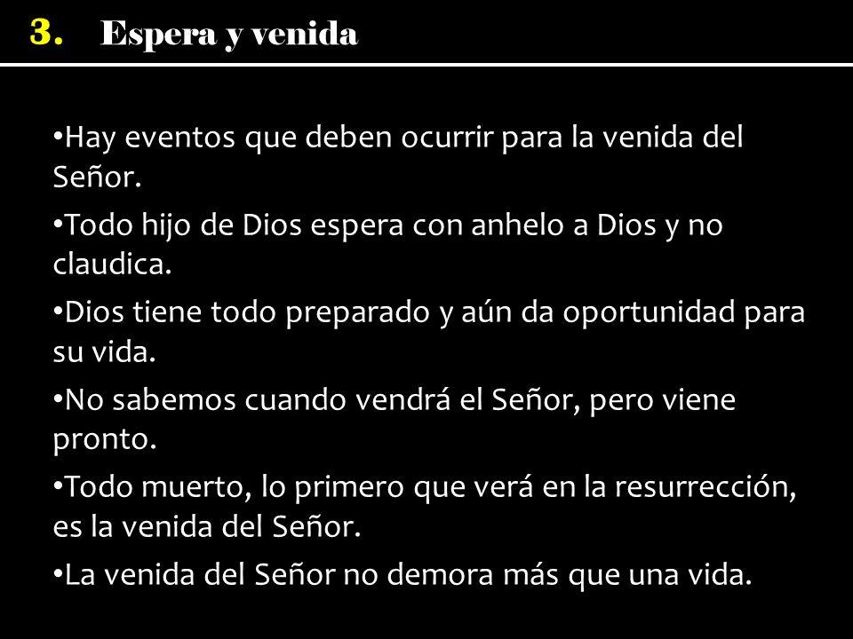 Espera y venida 3. Hay eventos que deben ocurrir para la venida del Señor. Todo hijo de Dios espera con anhelo a Dios y no claudica. Dios tiene todo p
