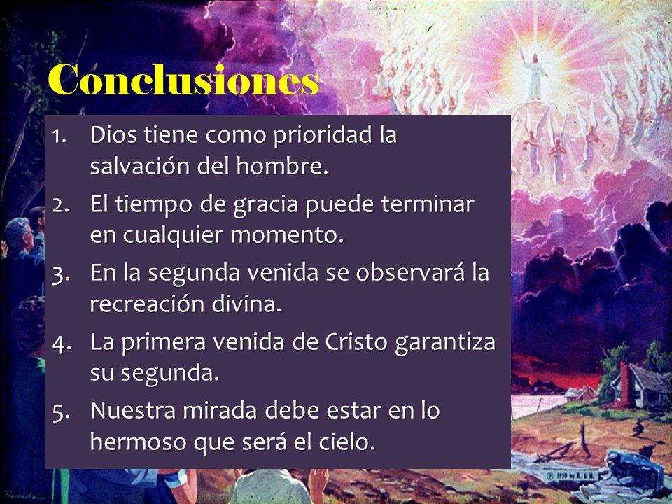 Conclusiones 1.Dios tiene como prioridad la salvación del hombre. 2.El tiempo de gracia puede terminar en cualquier momento. 3.En la segunda venida se