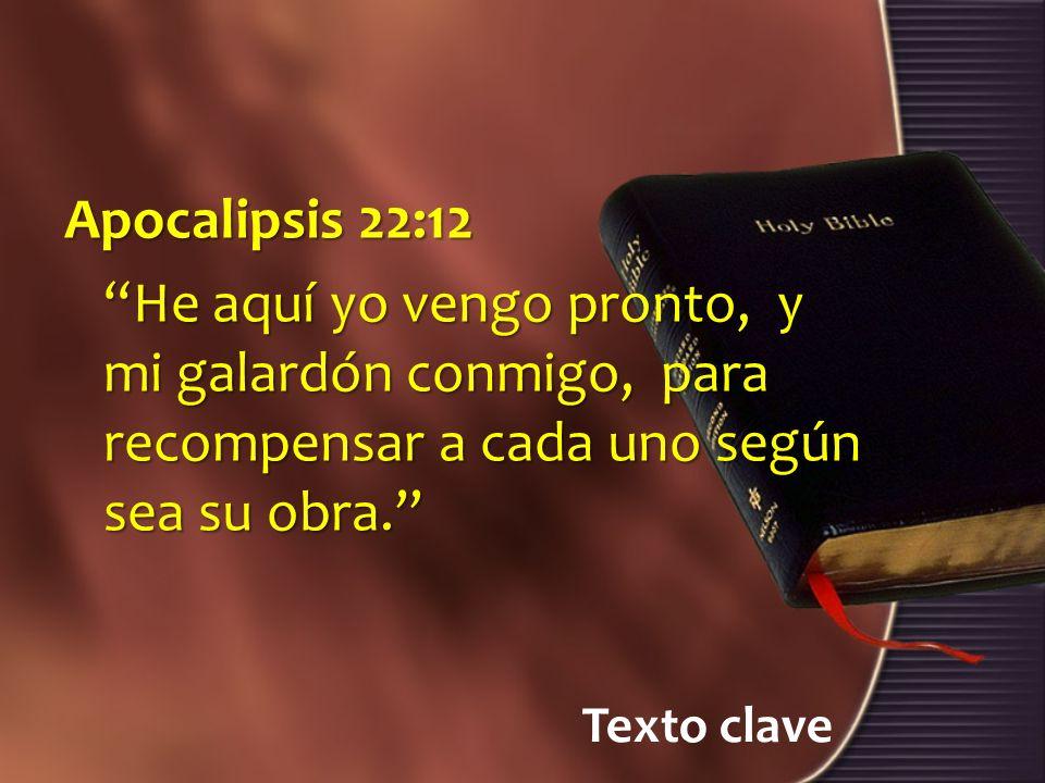 Texto clave Apocalipsis 22:12 He aquí yo vengo pronto, y mi galardón conmigo, para recompensar a cada uno según sea su obra.