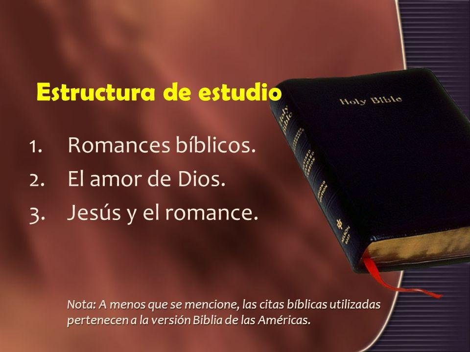 Estructura de estudio 1.Romances bíblicos. 2.El amor de Dios. 3.Jesús y el romance. Nota: A menos que se mencione, las citas bíblicas utilizadas perte