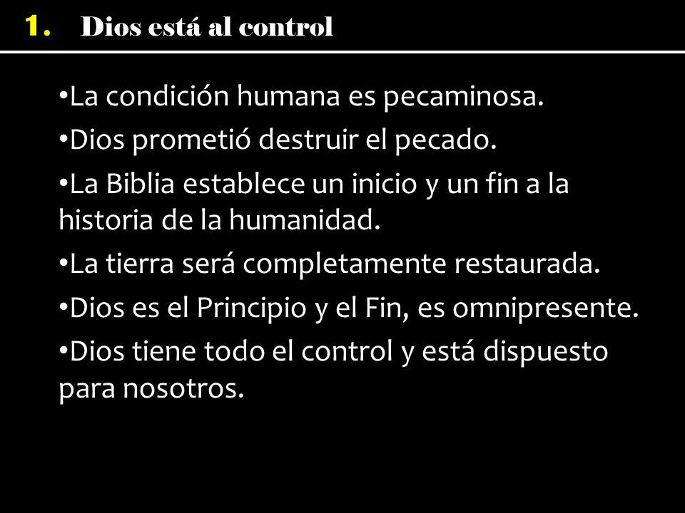 Dios está al control 1. La condición humana es pecaminosa. Dios prometió destruir el pecado. La Biblia establece un inicio y un fin a la historia de l