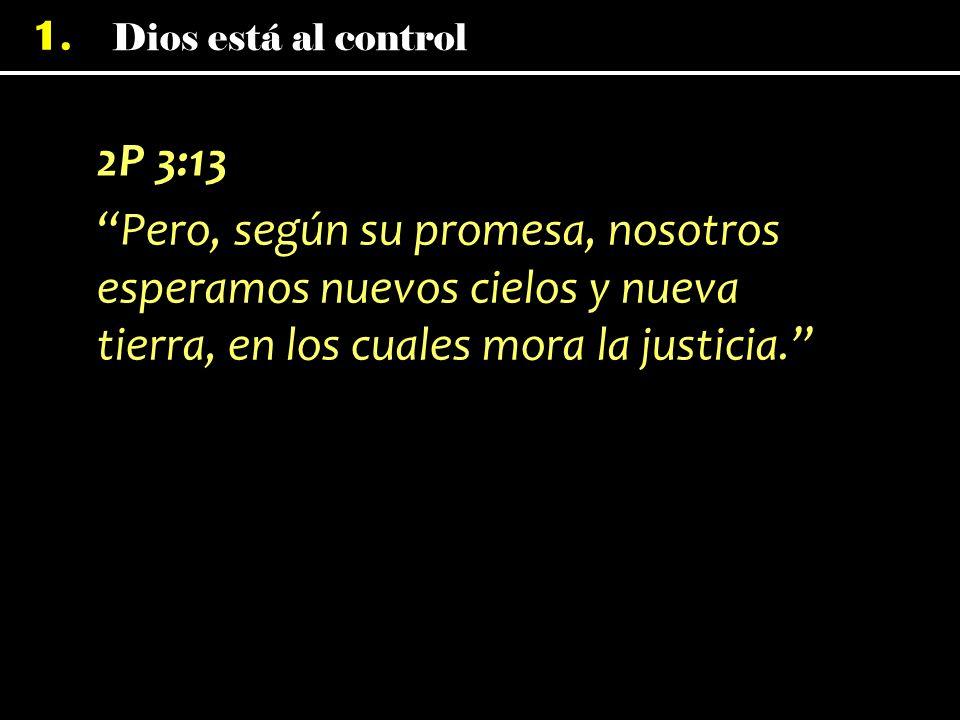 Dios está al control 1. 2P 3:13 Pero, según su promesa, nosotros esperamos nuevos cielos y nueva tierra, en los cuales mora la justicia.