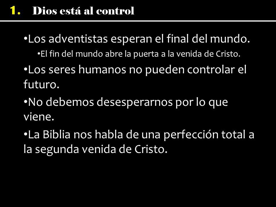 Dios está al control 1. Los adventistas esperan el final del mundo. El fin del mundo abre la puerta a la venida de Cristo. Los seres humanos no pueden