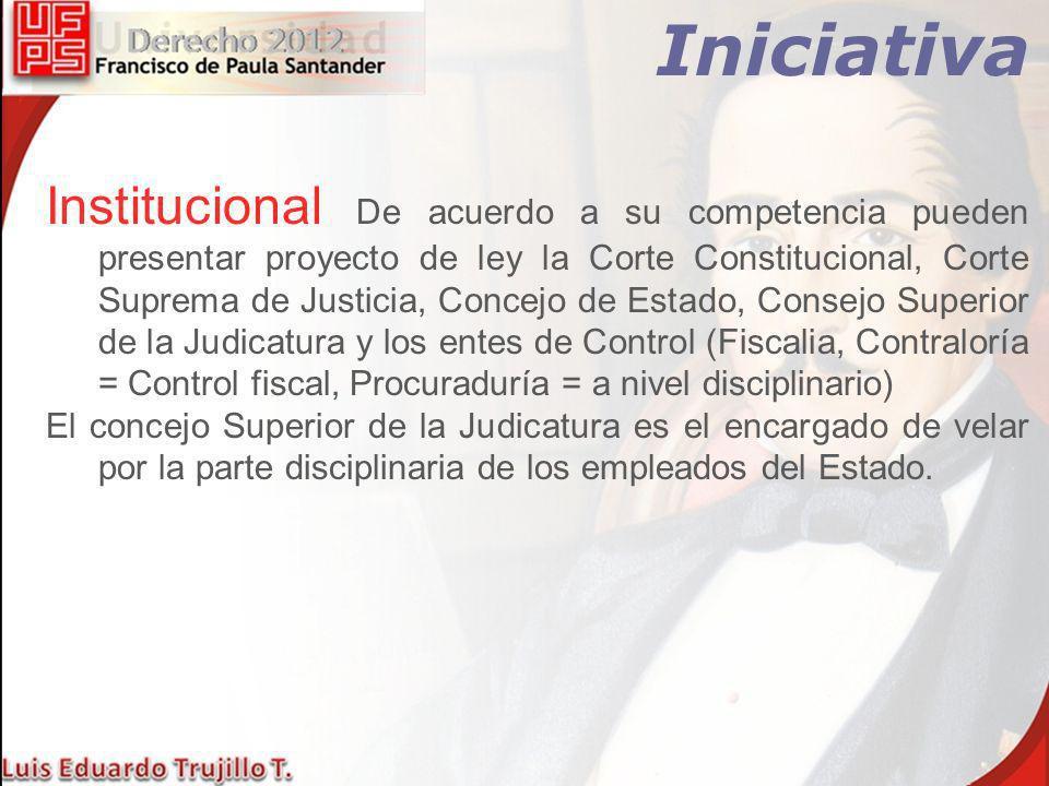 Iniciativa Institucional De acuerdo a su competencia pueden presentar proyecto de ley la Corte Constitucional, Corte Suprema de Justicia, Concejo de E