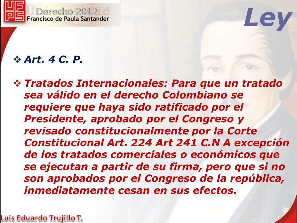 Ley Art. 4 C. P. Tratados Internacionales: Para que un tratado sea válido en el derecho Colombiano se requiere que haya sido ratificado por el Preside