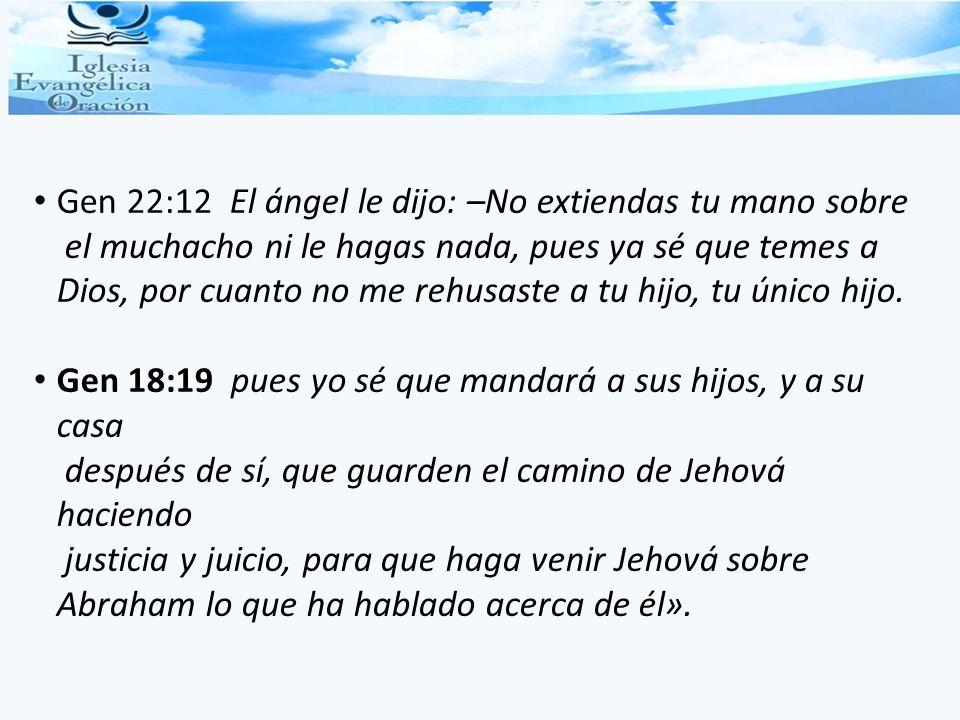 Gen 22:12 El ángel le dijo: –No extiendas tu mano sobre el muchacho ni le hagas nada, pues ya sé que temes a Dios, por cuanto no me rehusaste a tu hij