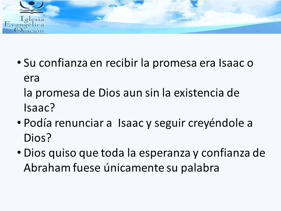 Su confianza en recibir la promesa era Isaac o era la promesa de Dios aun sin la existencia de Isaac? Podía renunciar a Isaac y seguir creyéndole a Di