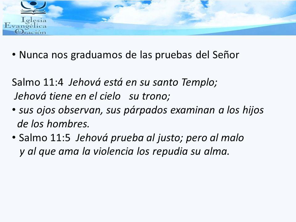Nunca nos graduamos de las pruebas del Señor Salmo 11:4 Jehová está en su santo Templo; Jehová tiene en el cielo su trono; sus ojos observan, sus párp