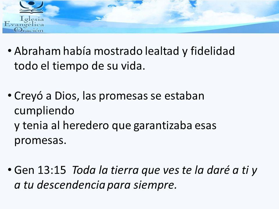 Abraham había mostrado lealtad y fidelidad todo el tiempo de su vida. Creyó a Dios, las promesas se estaban cumpliendo y tenia al heredero que garanti