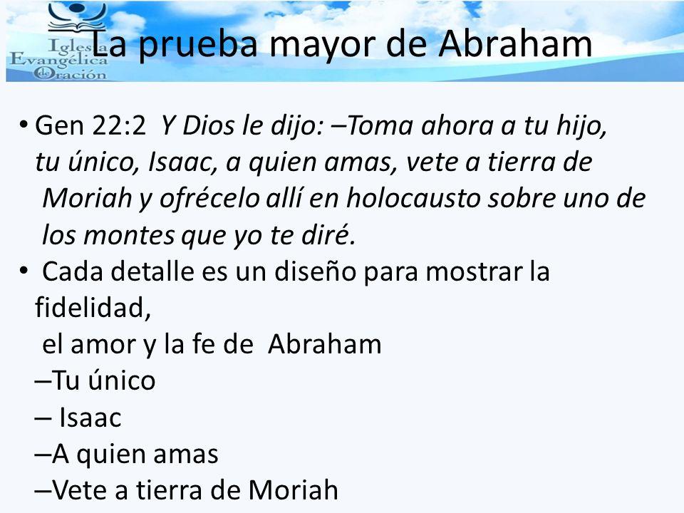 La prueba mayor de Abraham Gen 22:2 Y Dios le dijo: –Toma ahora a tu hijo, tu único, Isaac, a quien amas, vete a tierra de Moriah y ofrécelo allí en h