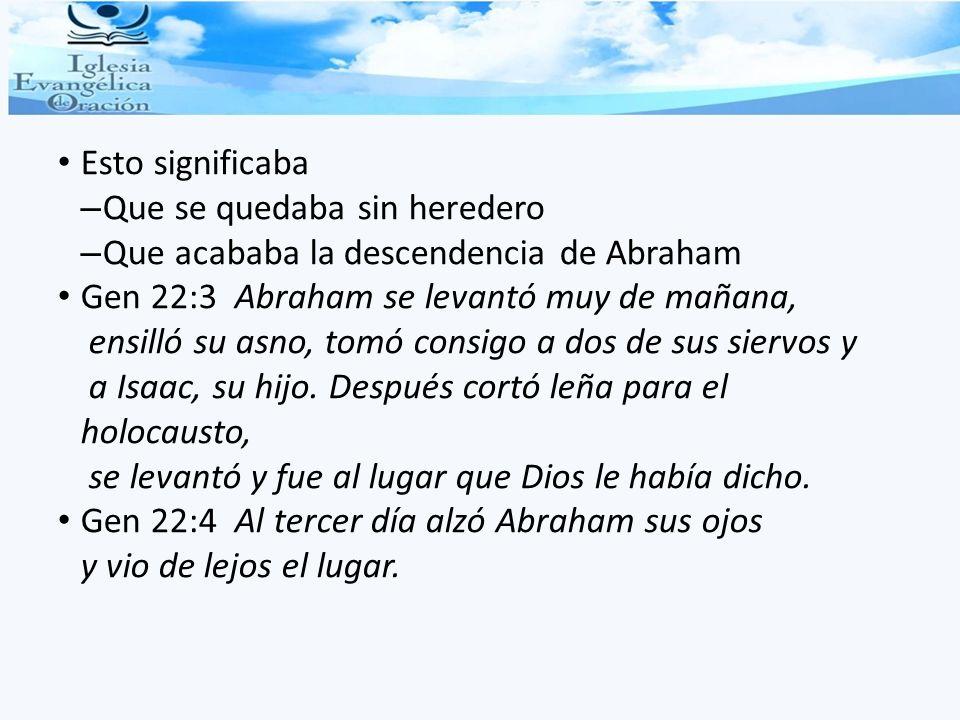 Esto significaba – Que se quedaba sin heredero – Que acababa la descendencia de Abraham Gen 22:3 Abraham se levantó muy de mañana, ensilló su asno, to
