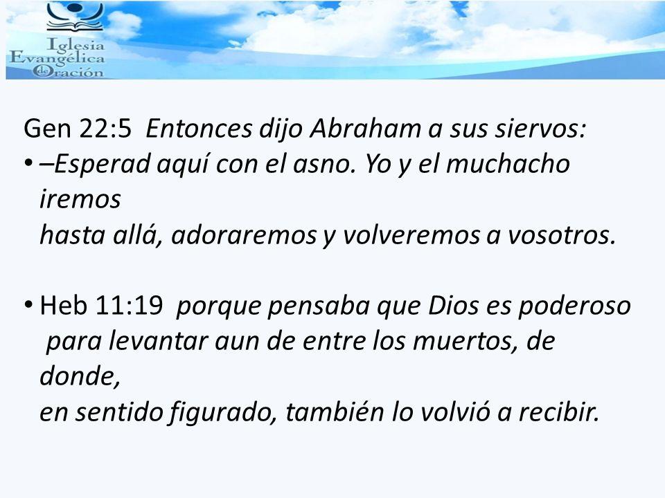 Gen 22:5 Entonces dijo Abraham a sus siervos: –Esperad aquí con el asno. Yo y el muchacho iremos hasta allá, adoraremos y volveremos a vosotros. Heb 1