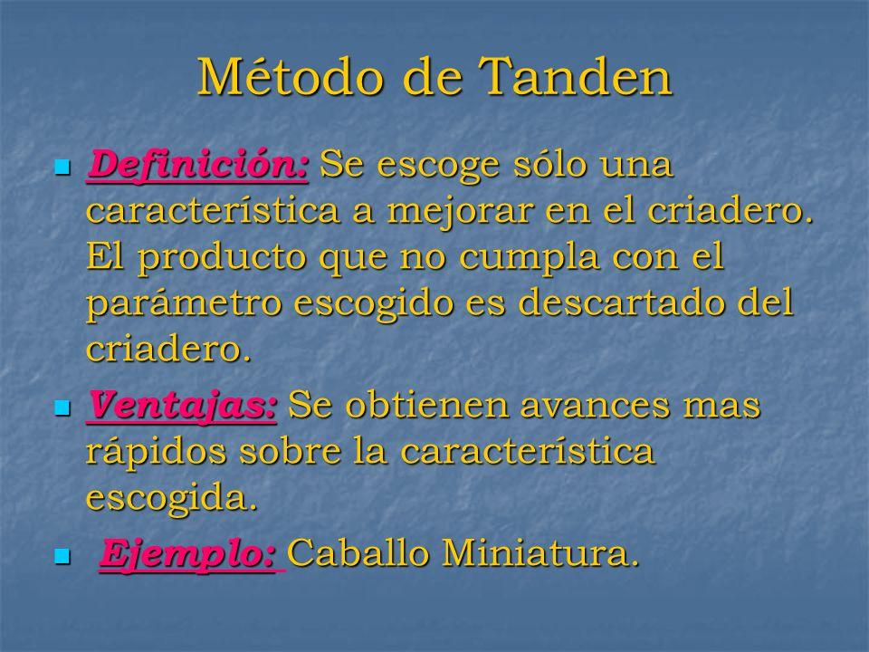 Método de Tanden Definición: Se escoge sólo una característica a mejorar en el criadero. El producto que no cumpla con el parámetro escogido es descar