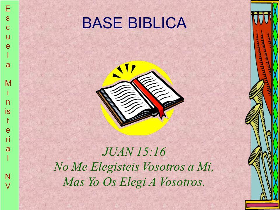E s c u e l a M i n is t e ri a l N V BASE BIBLICA JUAN 15:16 No Me Elegisteis Vosotros a Mi, Mas Yo Os Elegi A Vosotros.