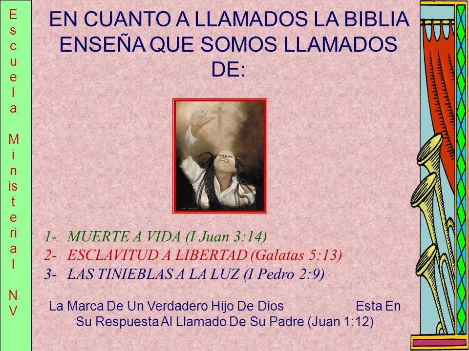 E s c u e l a M i n is t e ri a l N V EN CUANTO A LLAMADOS LA BIBLIA ENSEÑA QUE SOMOS LLAMADOS DE: 1-MUERTE A VIDA (I Juan 3:14) 2-ESCLAVITUD A LIBERT