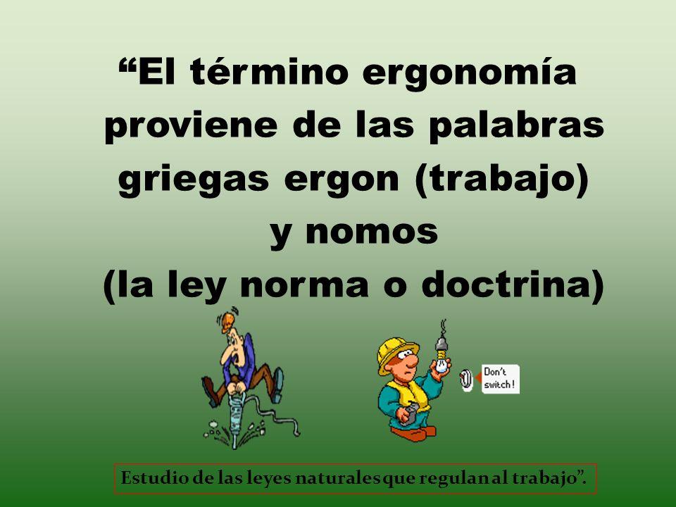 El término ergonomía proviene de las palabras griegas ergon (trabajo) y nomos (la ley norma o doctrina) Estudio de las leyes naturales que regulan al