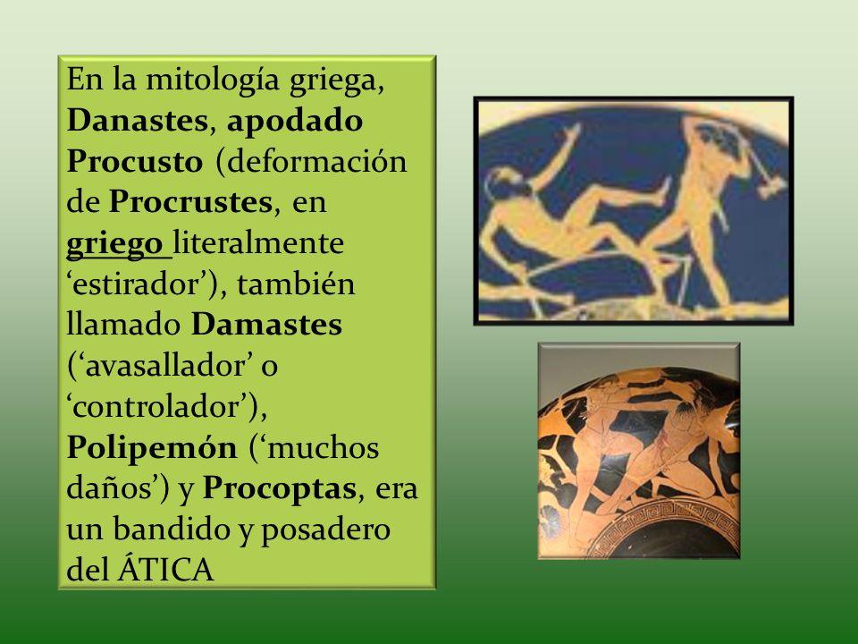 En la mitología griega, Danastes, apodado Procusto (deformación de Procrustes, en griego literalmente estirador), también llamado Damastes (avasallado