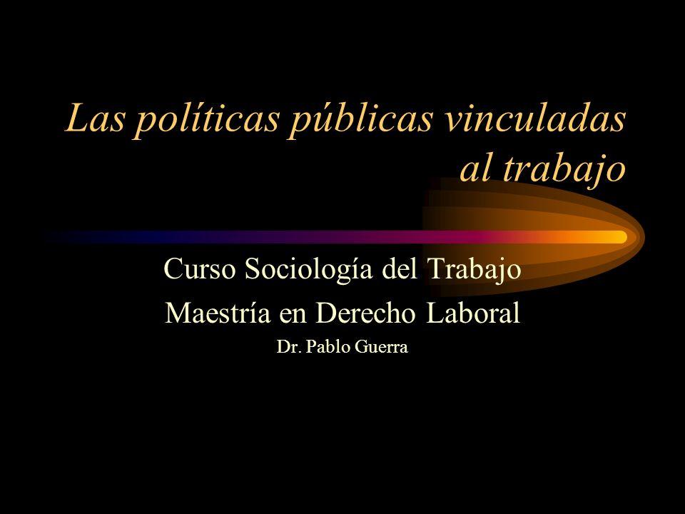 Las políticas públicas vinculadas al trabajo Curso Sociología del Trabajo Maestría en Derecho Laboral Dr. Pablo Guerra