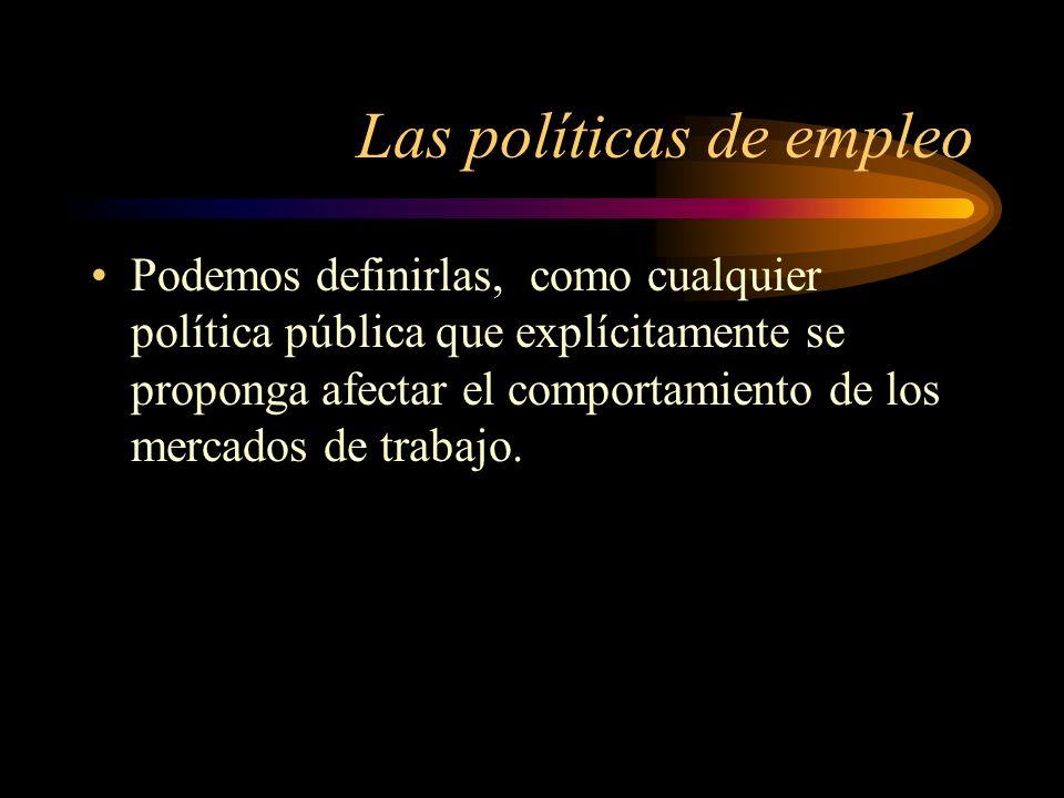 Las políticas de empleo Podemos definirlas, como cualquier política pública que explícitamente se proponga afectar el comportamiento de los mercados d