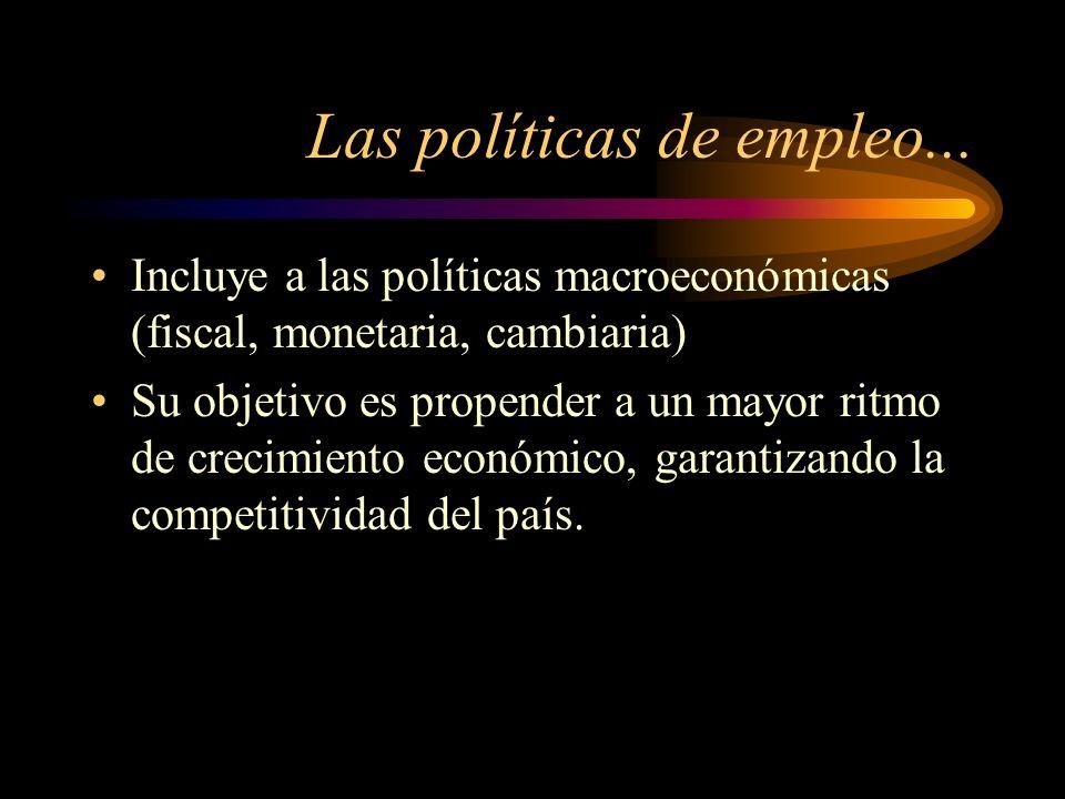 Las políticas de empleo... Incluye a las políticas macroeconómicas (fiscal, monetaria, cambiaria) Su objetivo es propender a un mayor ritmo de crecimi