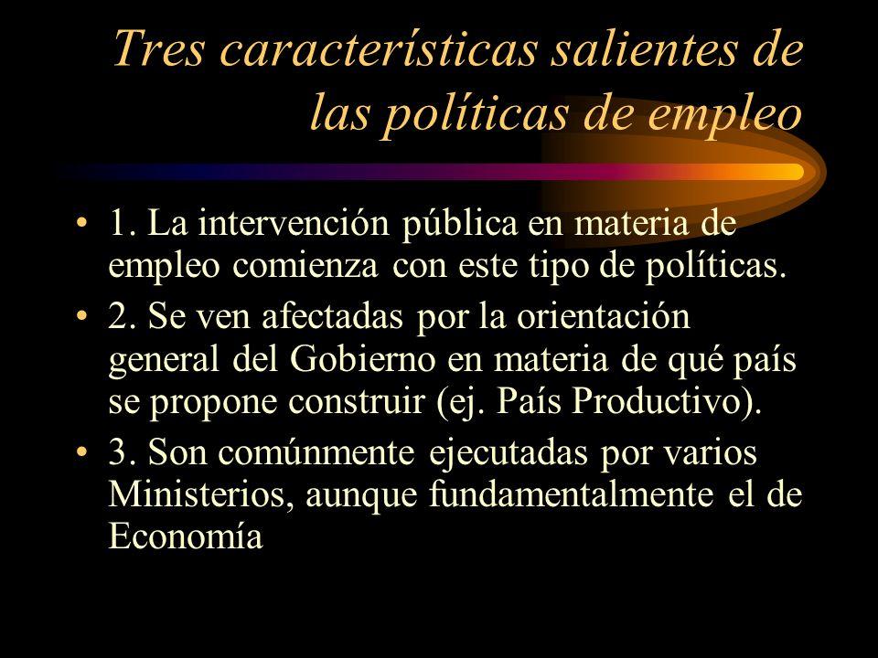 Tres características salientes de las políticas de empleo 1. La intervención pública en materia de empleo comienza con este tipo de políticas. 2. Se v