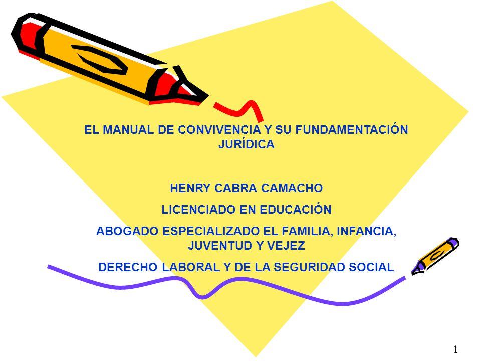 1 EL MANUAL DE CONVIVENCIA Y SU FUNDAMENTACIÓN JURÍDICA HENRY CABRA CAMACHO LICENCIADO EN EDUCACIÓN ABOGADO ESPECIALIZADO EL FAMILIA, INFANCIA, JUVENT