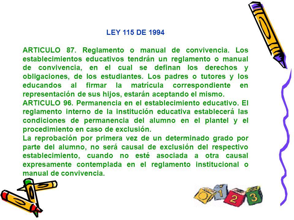 LEY 115 DE 1994 ARTICULO 87. Reglamento o manual de convivencia. Los establecimientos educativos tendrán un reglamento o manual de convivencia, en el