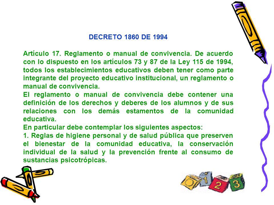 DECRETO 1860 DE 1994 Artículo 17. Reglamento o manual de convivencia. De acuerdo con lo dispuesto en los artículos 73 y 87 de la Ley 115 de 1994, todo