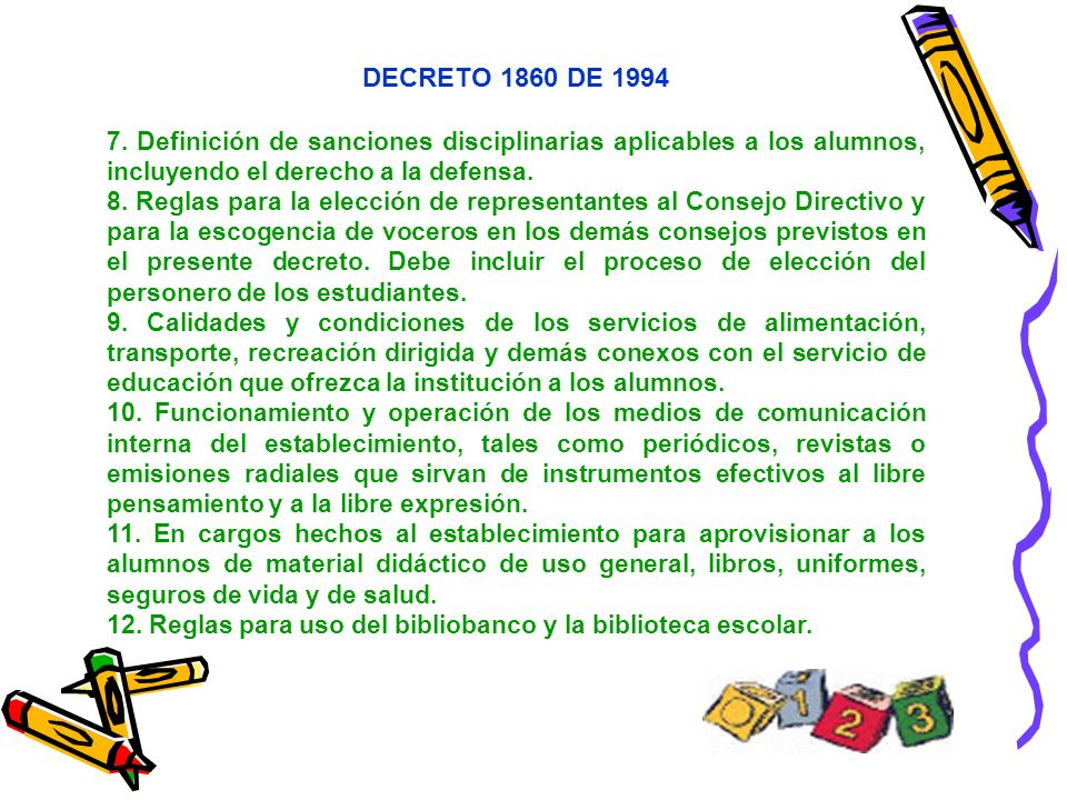 DECRETO 1860 DE 1994 7. Definición de sanciones disciplinarias aplicables a los alumnos, incluyendo el derecho a la defensa. 8. Reglas para la elecció
