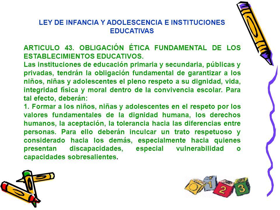 LEY DE INFANCIA Y ADOLESCENCIA E INSTITUCIONES EDUCATIVAS ARTICULO 43. OBLIGACIÓN ÉTICA FUNDAMENTAL DE LOS ESTABLECIMIENTOS EDUCATIVOS. Las institucio