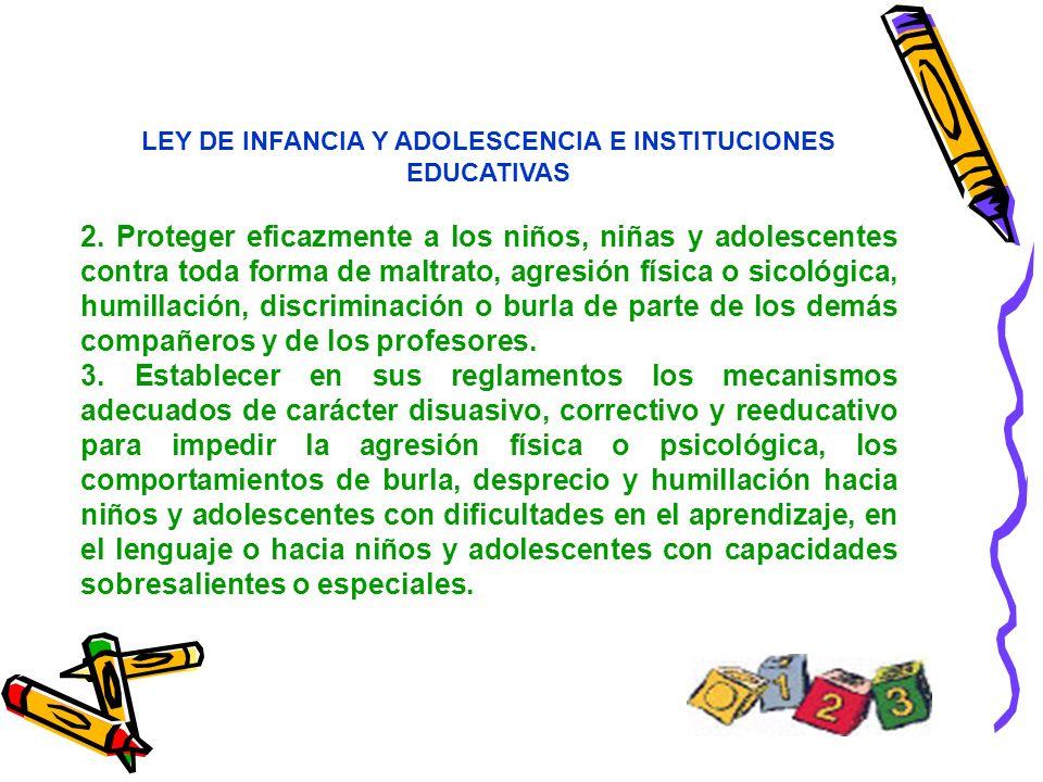 LEY DE INFANCIA Y ADOLESCENCIA E INSTITUCIONES EDUCATIVAS 2. Proteger eficazmente a los niños, niñas y adolescentes contra toda forma de maltrato, agr