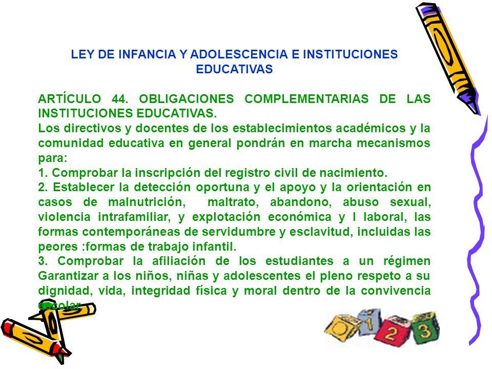 LEY DE INFANCIA Y ADOLESCENCIA E INSTITUCIONES EDUCATIVAS ARTÍCULO 44. OBLIGACIONES COMPLEMENTARIAS DE LAS INSTITUCIONES EDUCATIVAS. Los directivos y