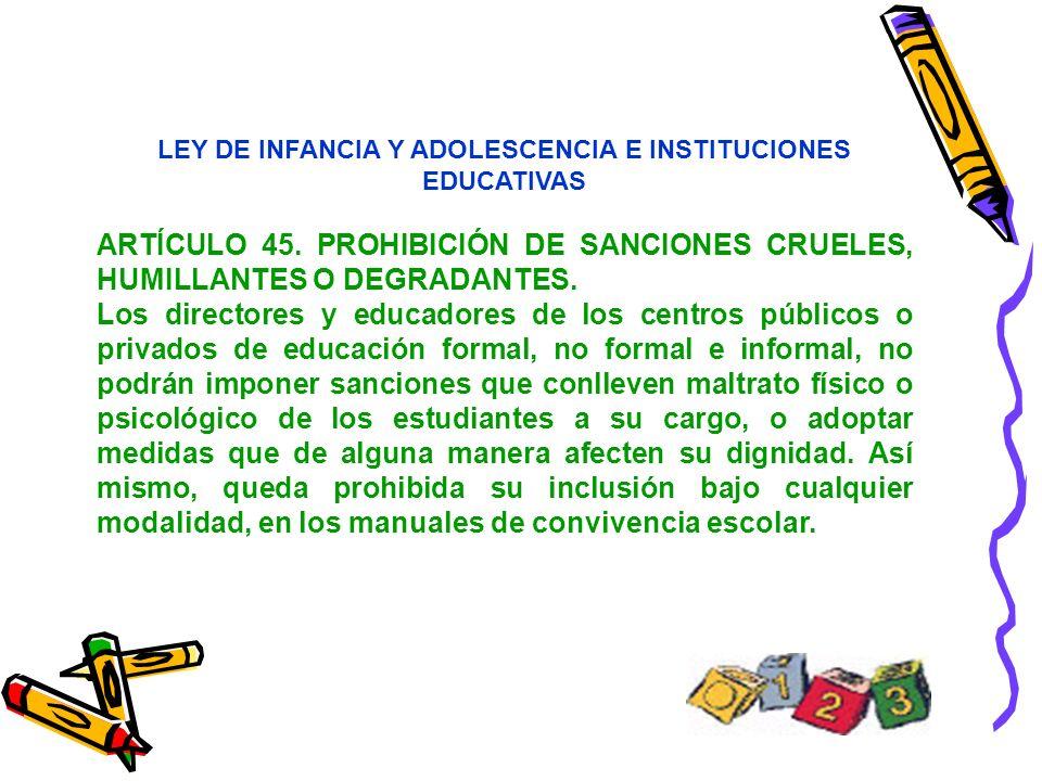 LEY DE INFANCIA Y ADOLESCENCIA E INSTITUCIONES EDUCATIVAS ARTÍCULO 45. PROHIBICIÓN DE SANCIONES CRUELES, HUMILLANTES O DEGRADANTES. Los directores y e