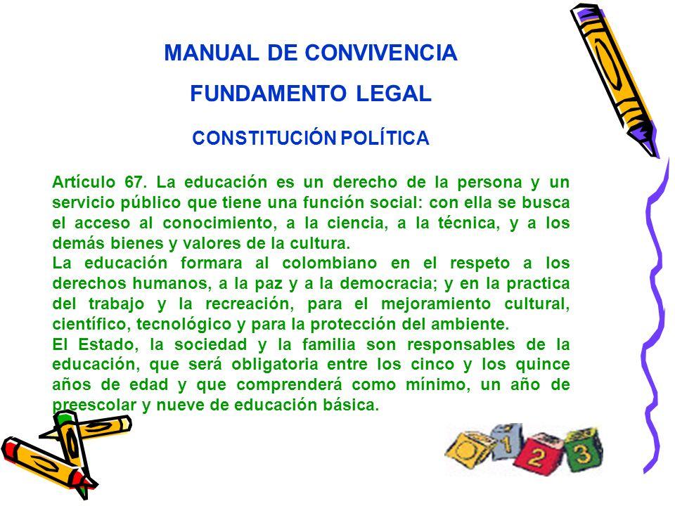 MANUAL DE CONVIVENCIA FUNDAMENTO LEGAL CONSTITUCIÓN POLÍTICA Artículo 67. La educación es un derecho de la persona y un servicio público que tiene una