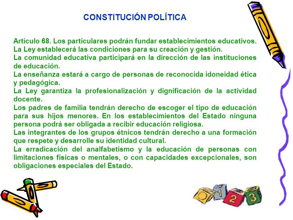 CONSTITUCIÓN POLÍTICA Artículo 68. Los particulares podrán fundar establecimientos educativos. La Ley establecerá las condiciones para su creación y g